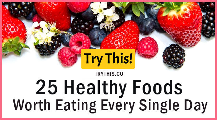 25 Healthy Foods Worth Eating Every Single Day