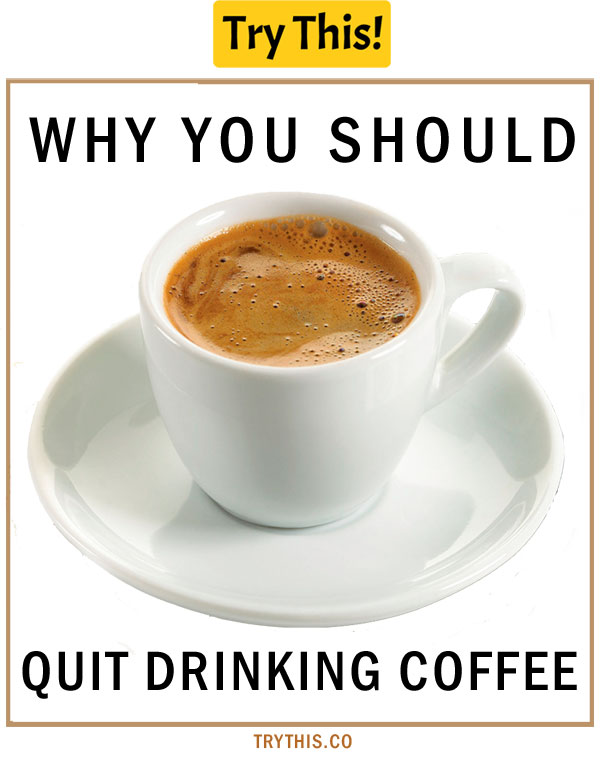 Why You Should Quit Drinking Coffee